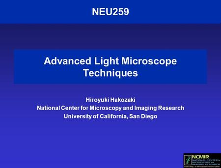 NEU259 Advanced Light Microscope Techniques Hiroyuki Hakozaki National Center for Microscopy and Imaging Research University of California, San Diego.