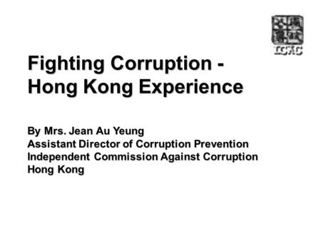 Fighting Corruption - Hong Kong Experience By Mrs. Jean Au Yeung Assistant Director of Corruption Prevention Independent Commission Against Corruption.