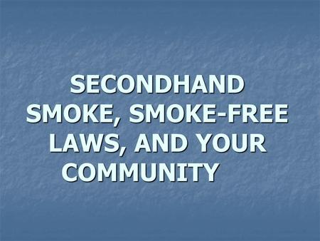 SECONDHAND SMOKE, SMOKE-FREE LAWS, AND YOUR COMMUNITY.