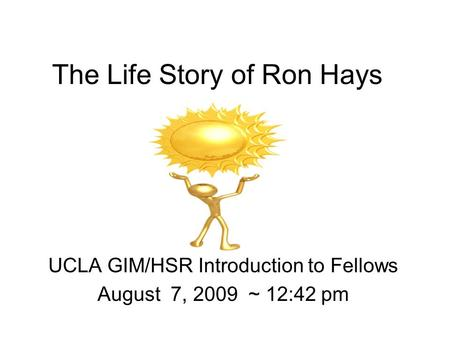 The Life Story of Ron Hays UCLA GIM/HSR Introduction to Fellows August 7, 2009 ~ 12:42 pm.