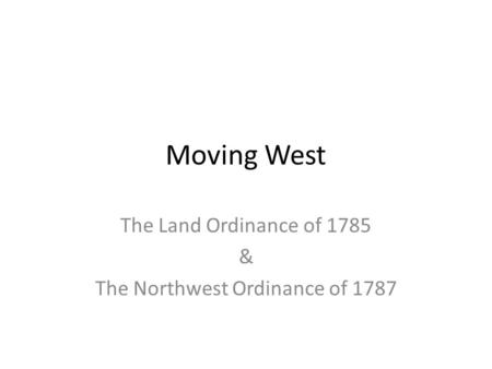 Moving West The Land Ordinance of 1785 & The Northwest Ordinance of 1787.