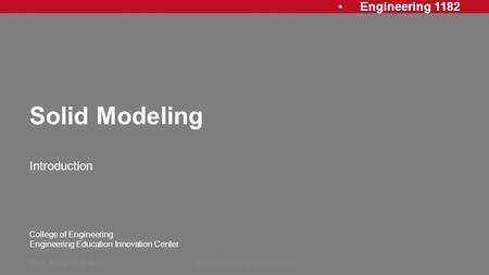 Engineering 1182 College of Engineering Engineering Education Innovation Center Solid Modeling Introduction Rev: 20120813, AJPSolid Modeling Introduction1.