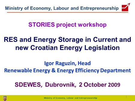 Ministry of Economy, Labour and Entrepreneurship STORIES project workshop RES and Energy Storage in Current and new Croatian Energy Legislation Igor Raguzin,