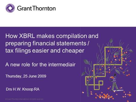 © Grant Thornton International. All rights reserved. How XBRL makes compilation and preparing financial statements / tax filings easier and cheaper A new.