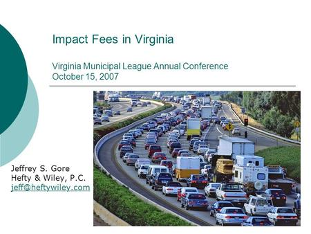1 Impact Fees in Virginia Virginia Municipal League Annual Conference October 15, 2007 Jeffrey S. Gore Hefty & Wiley, P.C.