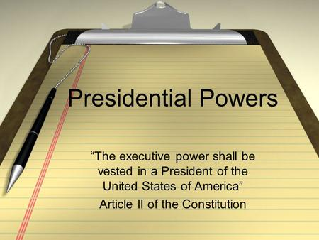 "Presidential Powers ""The executive power shall be vested in a President of the United States of America"" Article II of the Constitution."