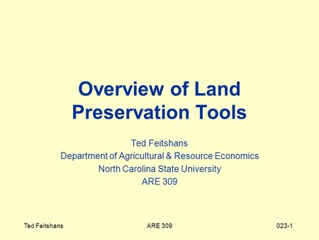 ARE 309Ted Feitshans023-1 Overview of Land Preservation Tools Ted Feitshans Department of Agricultural & Resource Economics North Carolina State University.