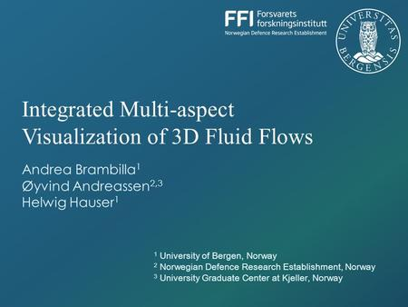 Andrea Brambilla 1 Øyvind Andreassen 2,3 Helwig Hauser 1 Integrated Multi-aspect Visualization of 3D Fluid Flows 1 University of Bergen, Norway 2 Norwegian.
