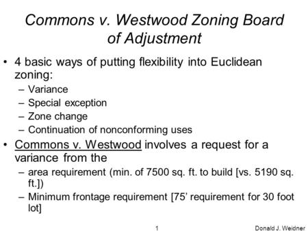 Donald J. Weidner1 Commons v. Westwood Zoning Board of Adjustment 4 basic ways of putting flexibility into Euclidean zoning: –Variance –Special exception.