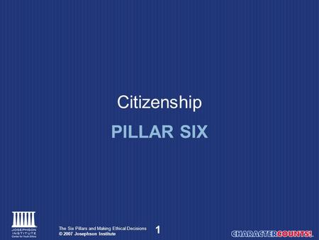 1 The Six Pillars and Making Ethical Decisions © 2007 Josephson Institute Citizenship PILLAR SIX.