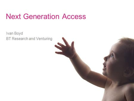 Next Generation Access Ivan Boyd BT Research and Venturing.