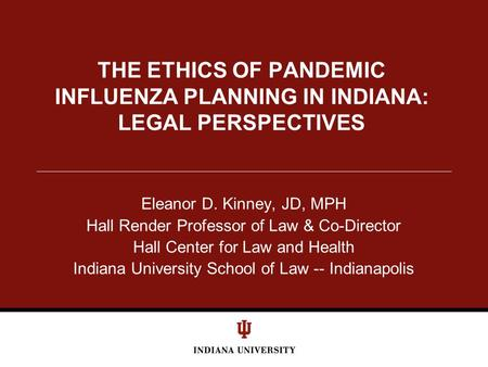 THE ETHICS OF PANDEMIC INFLUENZA PLANNING IN INDIANA: LEGAL PERSPECTIVES Eleanor D. Kinney, JD, MPH Hall Render Professor of Law & Co-Director Hall Center.