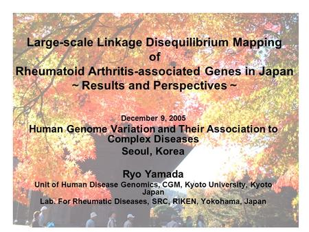 Large-scale Linkage Disequilibrium Mapping of Rheumatoid Arthritis-associated Genes in Japan ~ Results and Perspectives ~ December 9, 2005 Human Genome.