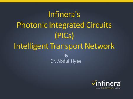1 | Infinera Copyright 2013 © Infinera's Photonic Integrated Circuits (PICs) Intelligent Transport Network By Dr. Abdul Hyee.