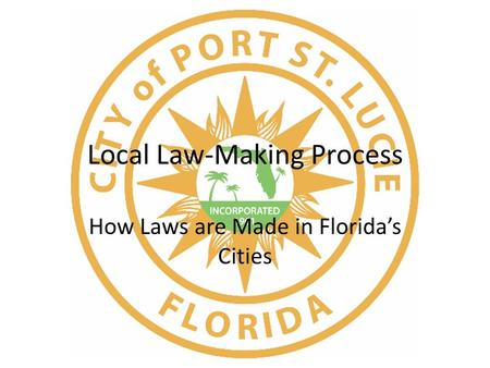 Local Law-Making Process How Laws are Made in Florida's Cities.
