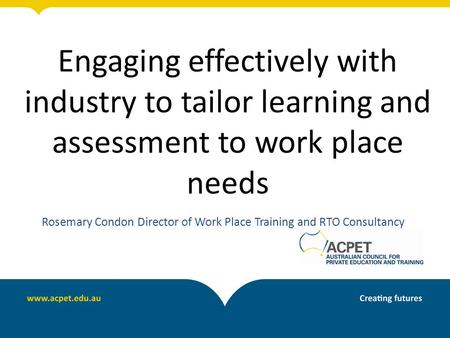 Engaging effectively with industry to tailor learning and assessment to work place needs Rosemary Condon Director of Work Place Training and RTO Consultancy.