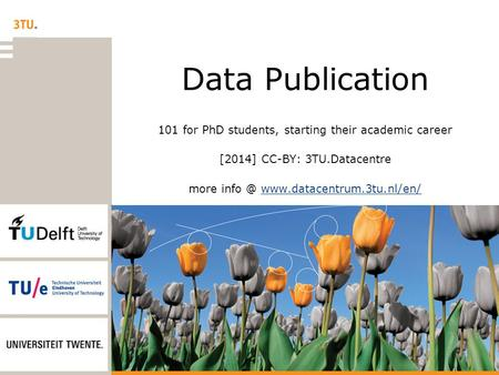 Data Publication 101 for PhD students, starting their academic career [2014] CC-BY: 3TU.Datacentre more