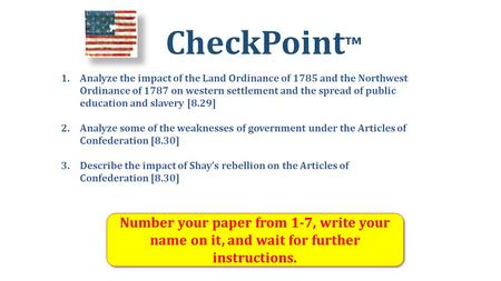 CheckPoint ™ Number your paper from 1-7, write your name on it, and wait for further instructions. 1.Analyze the impact of the Land Ordinance of 1785 and.
