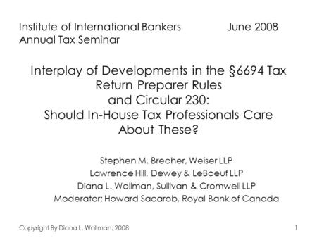 Copyright By Diana L. Wollman, 20081 Interplay of Developments in the §6694 Tax Return Preparer Rules and Circular 230: Should In-House Tax Professionals.