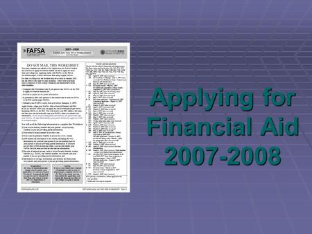 Applying for Financial Aid 2007-2008. 2 What Will You Learn Today? Sources and types of financial aid Required financial aid application forms How to.