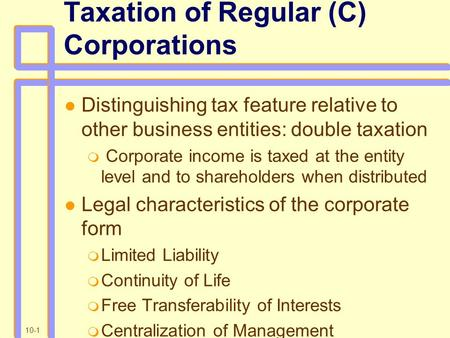 10-1 Taxation of Regular (C) Corporations Distinguishing tax feature relative to other business entities: double taxation  Corporate income is taxed at.