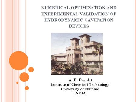 NUMERICAL OPTIMIZATION AND EXPERIMENTAL VALIDATION OF HYDRODYNAMIC CAVITATION DEVICES A. B. Pandit Institute of Chemical Technology University of Mumbai.