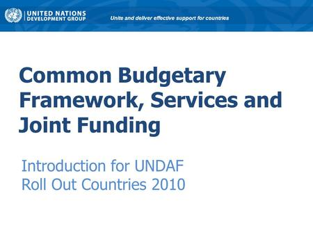 Common Budgetary Framework, Services and Joint Funding Introduction for UNDAF Roll Out Countries 2010 Unite and deliver effective support for countries.