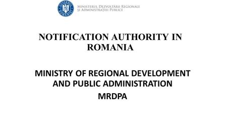 NOTIFICATION AUTHORITY IN ROMANIA MINISTRY OF REGIONAL DEVELOPMENT AND PUBLIC ADMINISTRATION MRDPA.