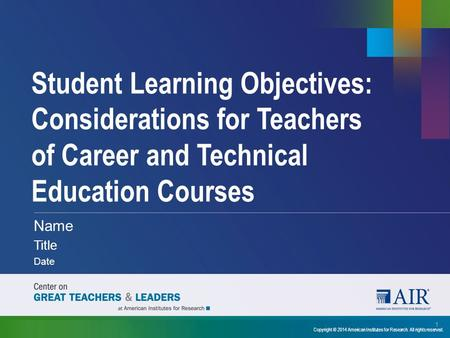 Student Learning Objectives: Considerations for Teachers of Career and Technical Education Courses Name Title Date 1 Copyright © 2014 American Institutes.