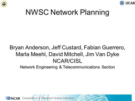 NWSC Network Planning Bryan Anderson, Jeff Custard, Fabian Guerrero, Marla Meehl, David Mitchell, Jim Van Dyke NCAR/CISL Network Engineering & Telecommunications.