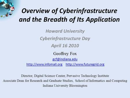 Overview of Cyberinfrastructure and the Breadth of Its Application Howard University Cyberinfrastructure Day April 16 2010 Geoffrey Fox
