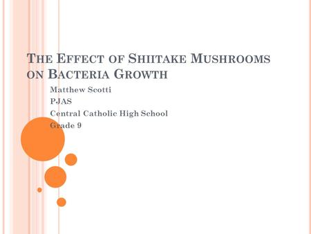 T HE E FFECT OF S HIITAKE M USHROOMS ON B ACTERIA G ROWTH Matthew Scotti PJAS Central Catholic High School Grade 9.