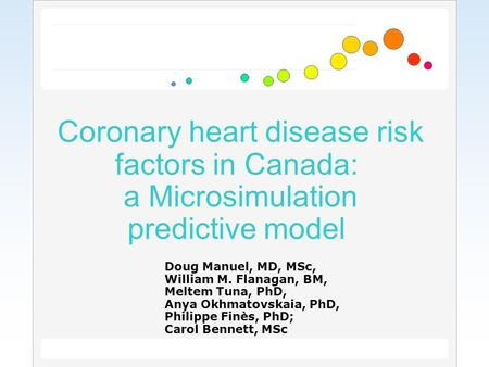 Coronary heart disease risk factors in Canada: a Microsimulation predictive model Doug Manuel, MD, MSc, William M. Flanagan, BM, Meltem Tuna, PhD, Anya.
