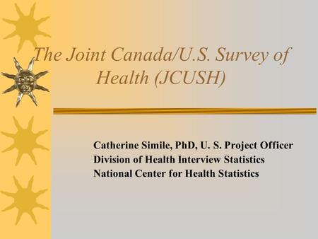 The Joint Canada/U.S. Survey of Health (JCUSH) Catherine Simile, PhD, U. S. Project Officer Division of Health Interview Statistics National Center for.