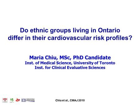 Chiu et al., CMAJ 2010 Do ethnic groups living in Ontario differ in their cardiovascular risk profiles? Maria Chiu, MSc, PhD Candidate Inst. of Medical.