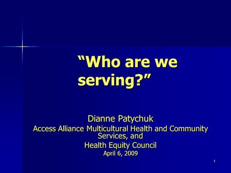 "1 ""Who are we serving?"" Dianne Patychuk Access Alliance Multicultural Health and Community Services, and Health Equity Council April 6, 2009."