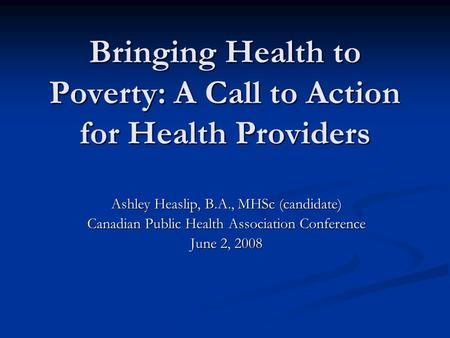 Bringing Health to Poverty: A Call to Action for Health Providers Ashley Heaslip, B.A., MHSc (candidate) Canadian Public Health Association Conference.