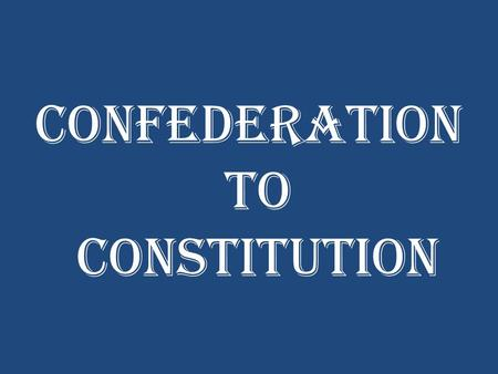Confederation to Constitution. Warm-Up Update your Table of Contents (Government Section) Re-write your homework – leave it out to be stamped Complete.