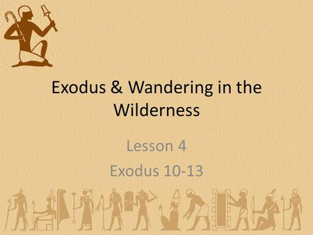 Exodus & Wandering in the Wilderness Lesson 4 Exodus 10-13.
