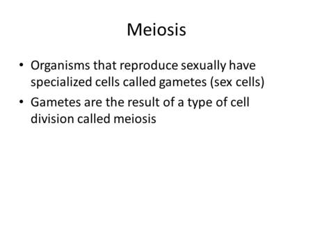 Meiosis Organisms that reproduce sexually have specialized cells called gametes (sex cells) Gametes are the result of a type of cell division called meiosis.