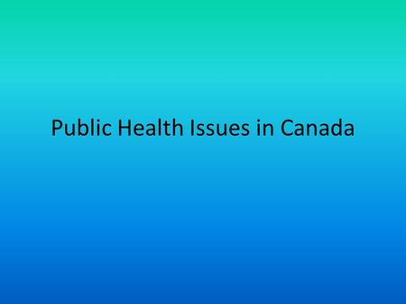 Public Health Issues in Canada. What do you think are the current issues? 1.Consider if the issue is affecting more than a few individuals 2.Is it something.