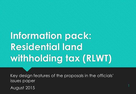 Information pack: Residential land withholding tax (RLWT) Key design features of the proposals in the officials' issues paper August 2015 Key design features.