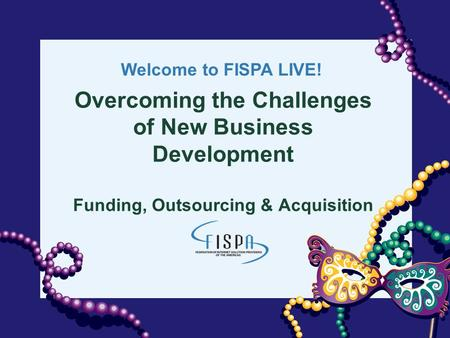 Welcome to FISPA LIVE! Overcoming the Challenges of New Business Development Funding, Outsourcing & Acquisition.