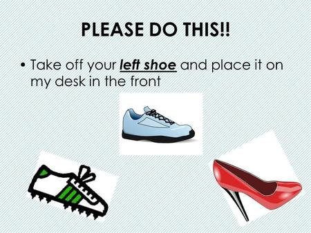 PLEASE DO THIS!! Take off your left shoe and place it on my desk in the front.