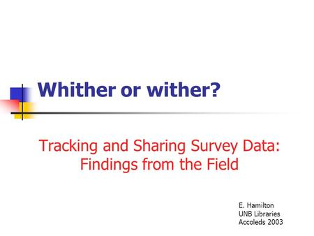 Whither or wither? Tracking and Sharing Survey Data: Findings from the Field E. Hamilton UNB Libraries Accoleds 2003.