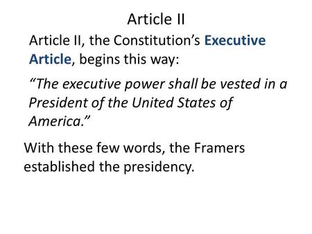 "Article II Article II, the Constitution's Executive Article, begins this way: With these few words, the Framers established the presidency. ""The executive."