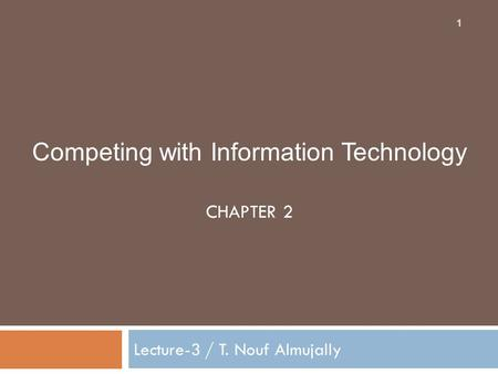 Competing with Information Technology CHAPTER 2 Lecture-3 / T. Nouf Almujally 1.