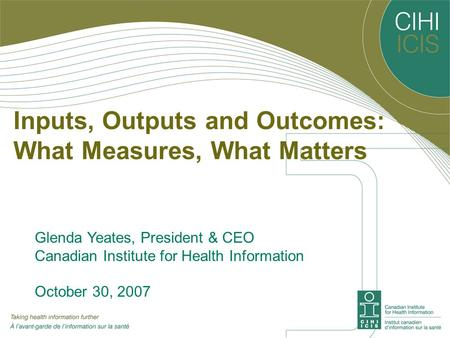 Inputs, Outputs and Outcomes: What Measures, What Matters Glenda Yeates, President & CEO Canadian Institute for Health Information October 30, 2007.