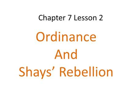 Chapter 7 Lesson 2 Ordinance And Shays' Rebellion.