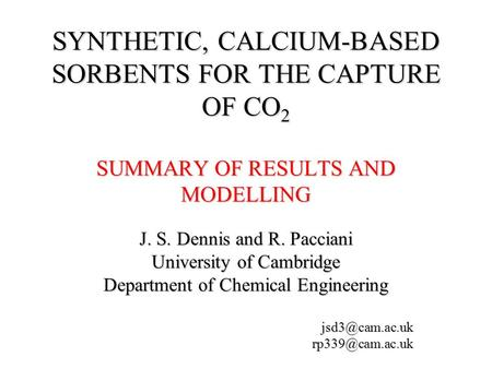SYNTHETIC, CALCIUM-BASED SORBENTS FOR THE CAPTURE OF CO 2 SUMMARY OF RESULTS AND MODELLING J. S. Dennis and R. Pacciani University of Cambridge Department.